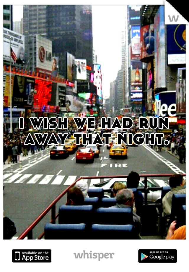i wish we had run away that night.