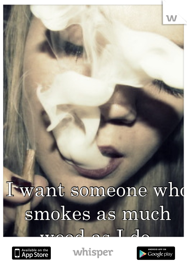 I want someone who smokes as much weed as I do.