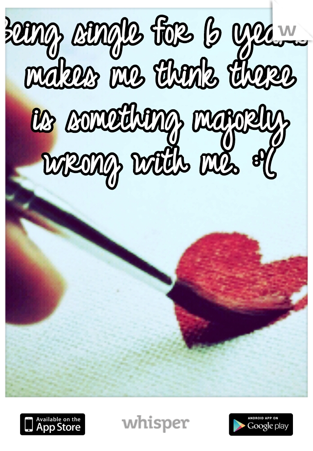 Being single for 6 years makes me think there is something majorly wrong with me. :'(