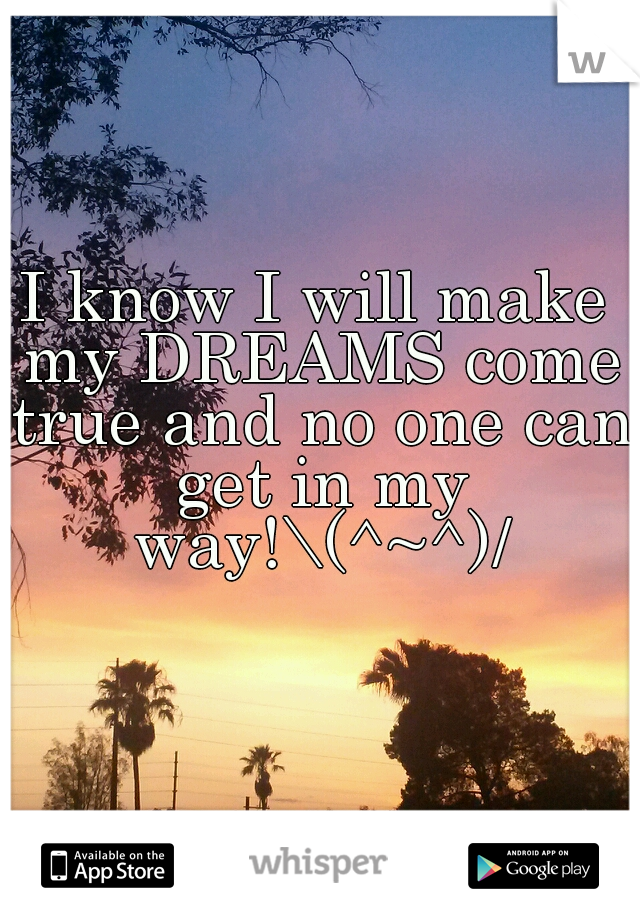I know I will make my DREAMS come true and no one can get in my way!\(^~^)/