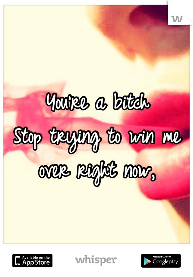 You're a bitch  Stop trying to win me over right now,