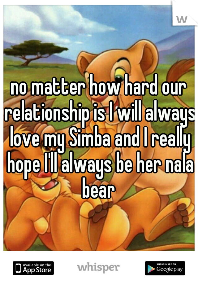 no matter how hard our relationship is I will always love my Simba and I really hope I'll always be her nala bear