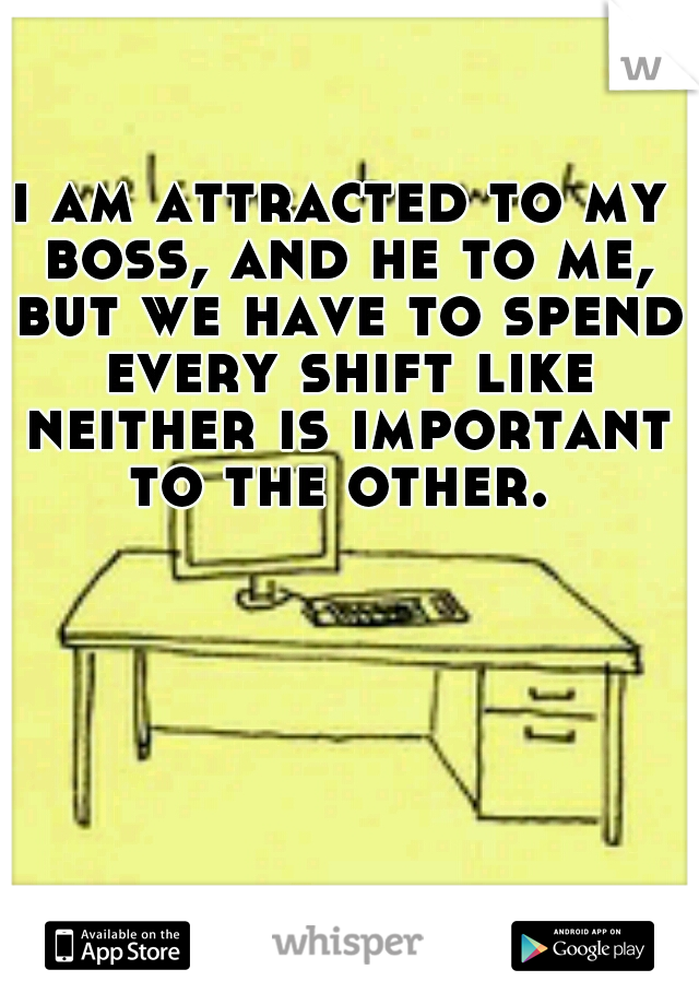 i am attracted to my boss, and he to me, but we have to spend every shift like neither is important to the other.