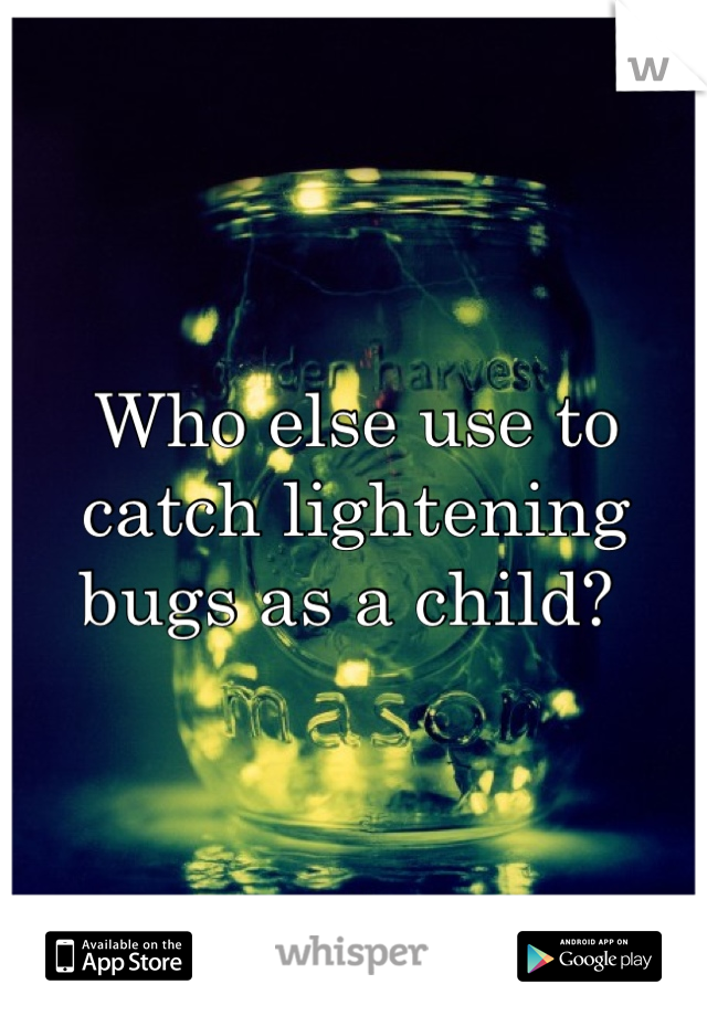 Who else use to catch lightening bugs as a child?