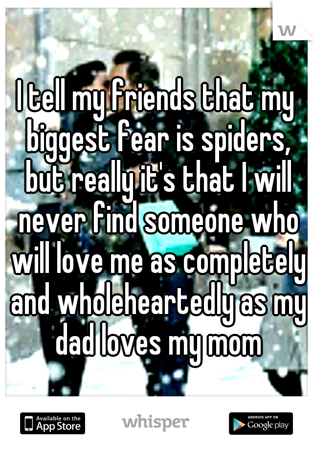 I tell my friends that my biggest fear is spiders, but really it's that I will never find someone who will love me as completely and wholeheartedly as my dad loves my mom
