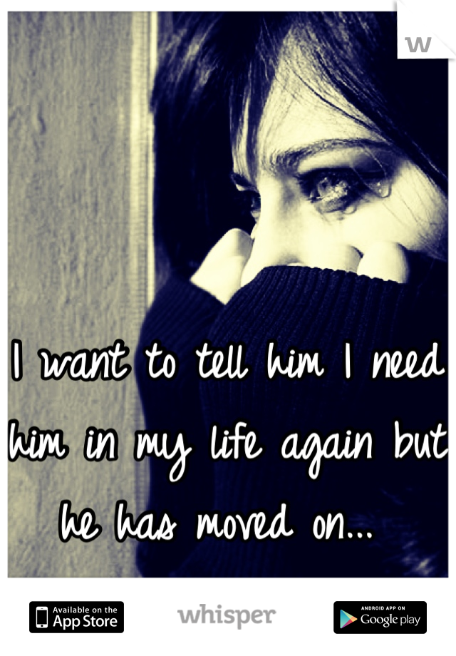 I want to tell him I need him in my life again but he has moved on...