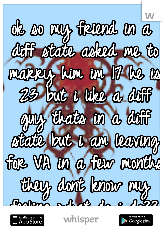 ok so my friend in a diff state asked me to marry him im 17 he is 23 but i like a diff guy thats in a diff state but i am leaving for VA in a few months they dont know my feeling what do i do??