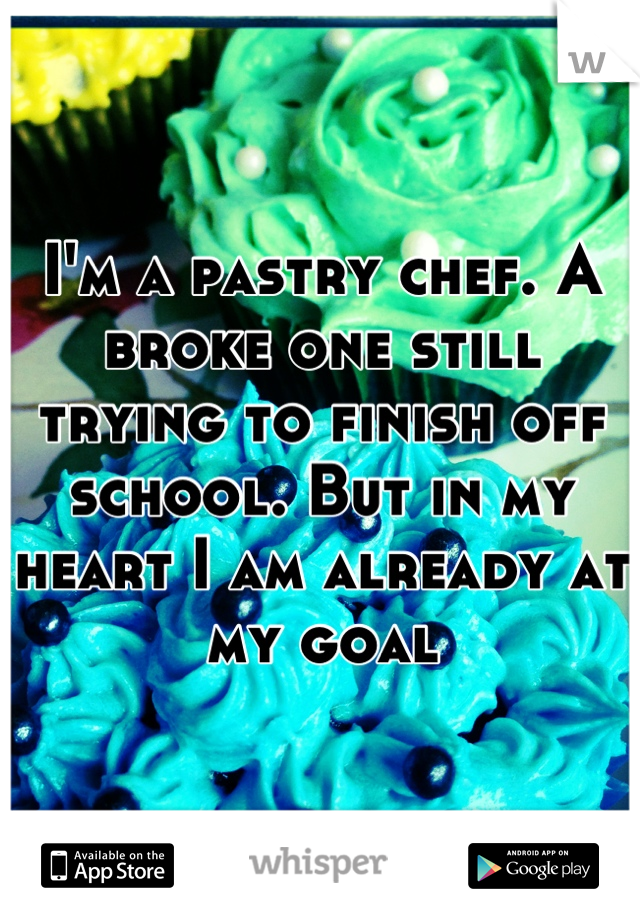 I'm a pastry chef. A broke one still trying to finish off school. But in my heart I am already at my goal