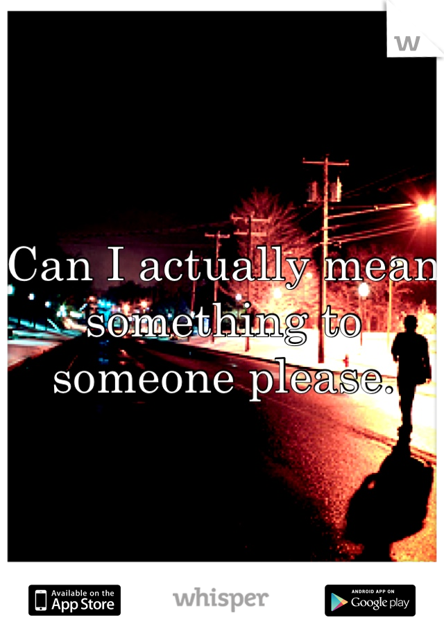 Can I actually mean something to someone please.