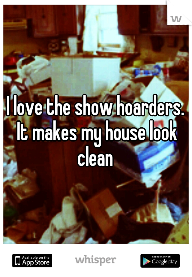 I love the show hoarders. It makes my house look clean