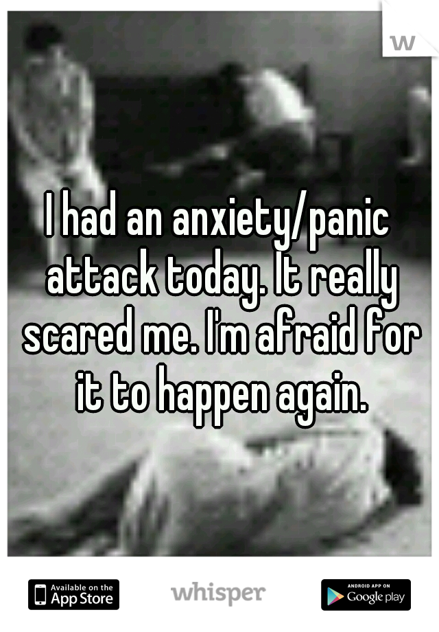 I had an anxiety/panic attack today. It really scared me. I'm afraid for it to happen again.