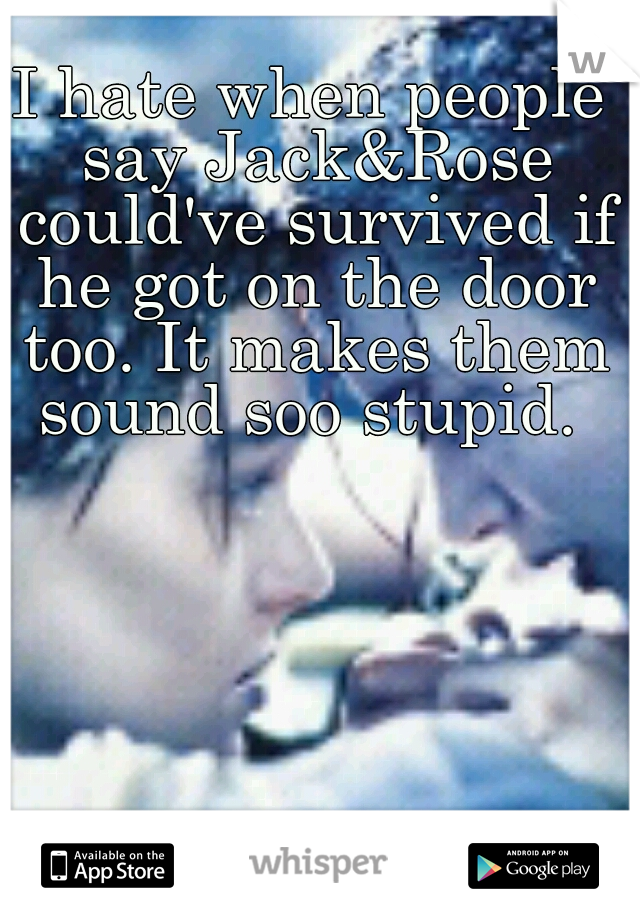 I hate when people say Jack&Rose could've survived if he got on the door too. It makes them sound soo stupid.