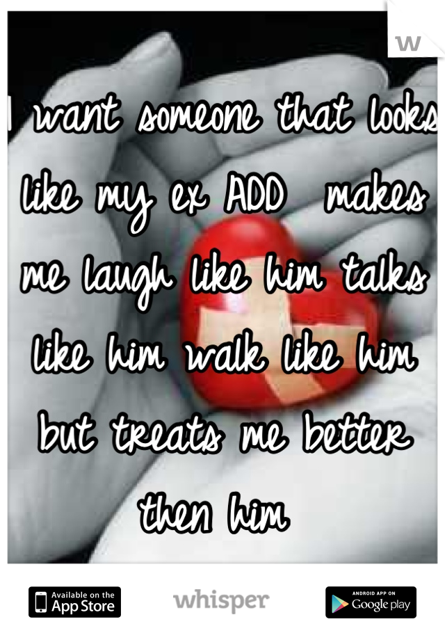 I want someone that looks like my ex ADD  makes me laugh like him talks like him walk like him but treats me better then him