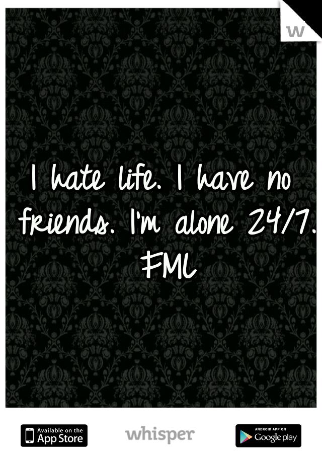 I hate life. I have no friends. I'm alone 24/7. FML
