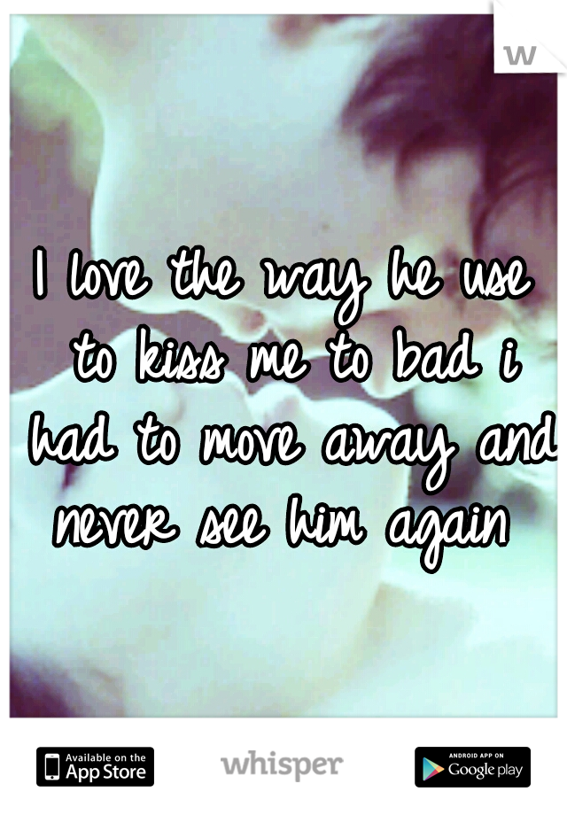 I love the way he use to kiss me to bad i had to move away and never see him again