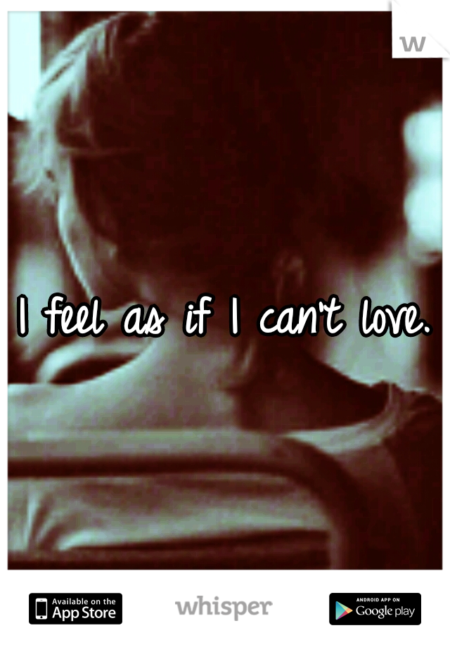 I feel as if I can't love.