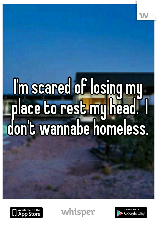 I'm scared of losing my place to rest my head.  I don't wannabe homeless.