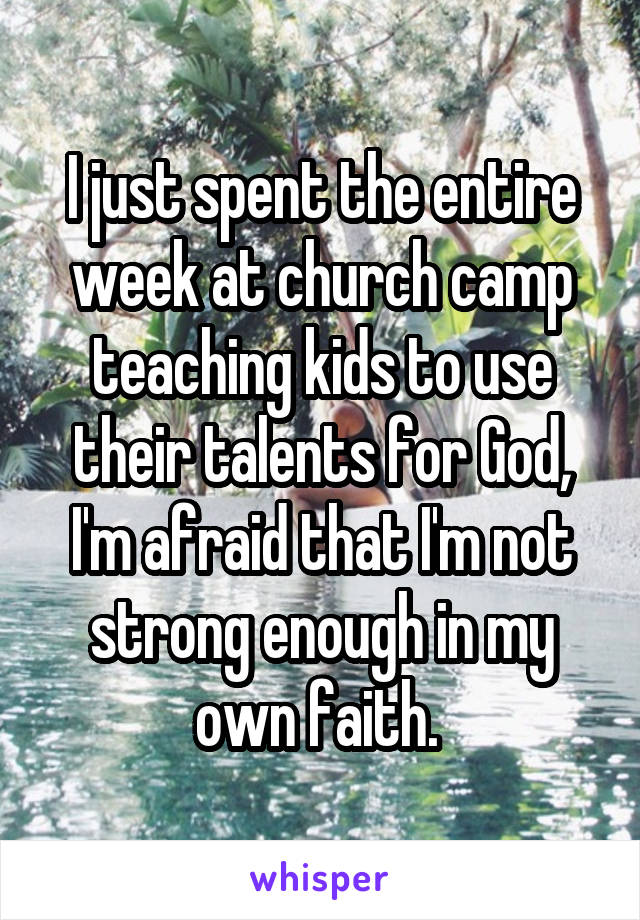 I just spent the entire week at church camp teaching kids to use their talents for God, I'm afraid that I'm not strong enough in my own faith.