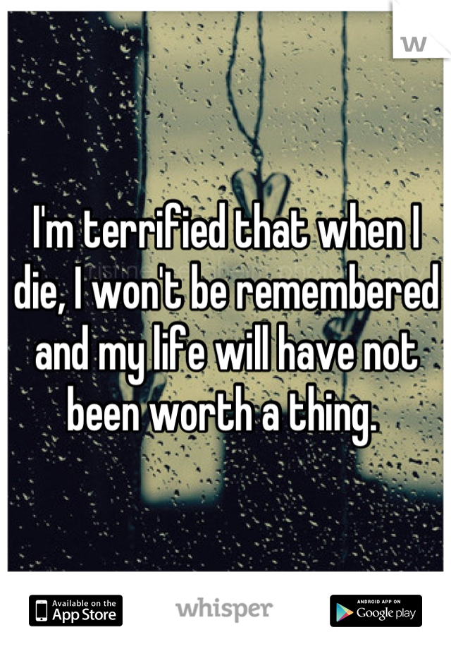 I'm terrified that when I die, I won't be remembered and my life will have not been worth a thing.