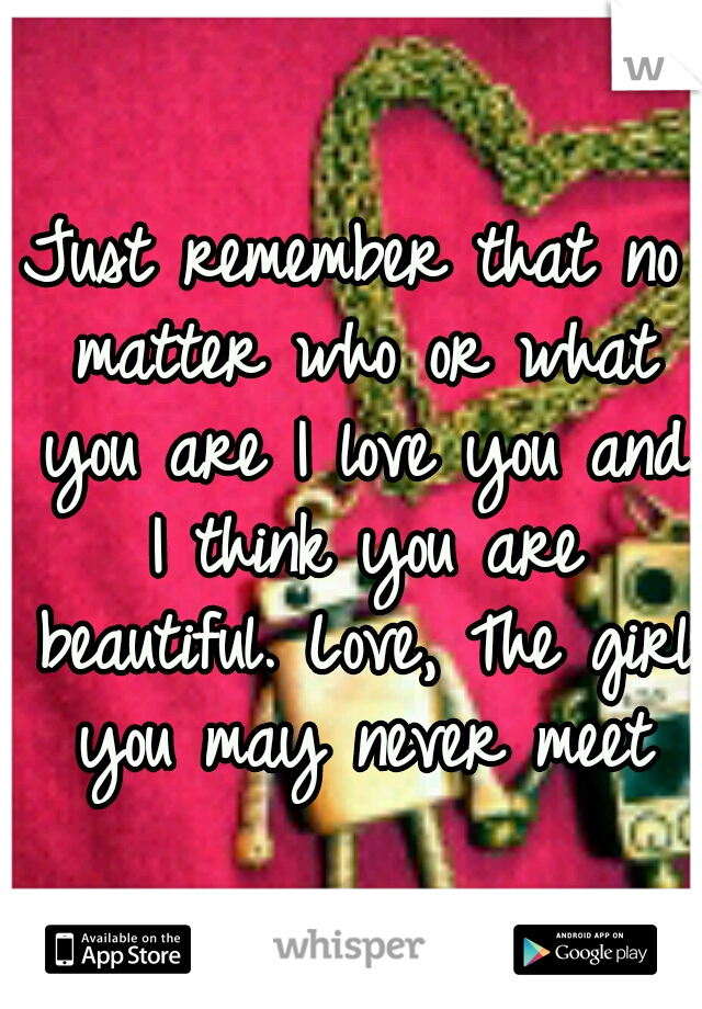 Just remember that no matter who or what you are I love you and I think you are beautiful. Love, The girl you may never meet