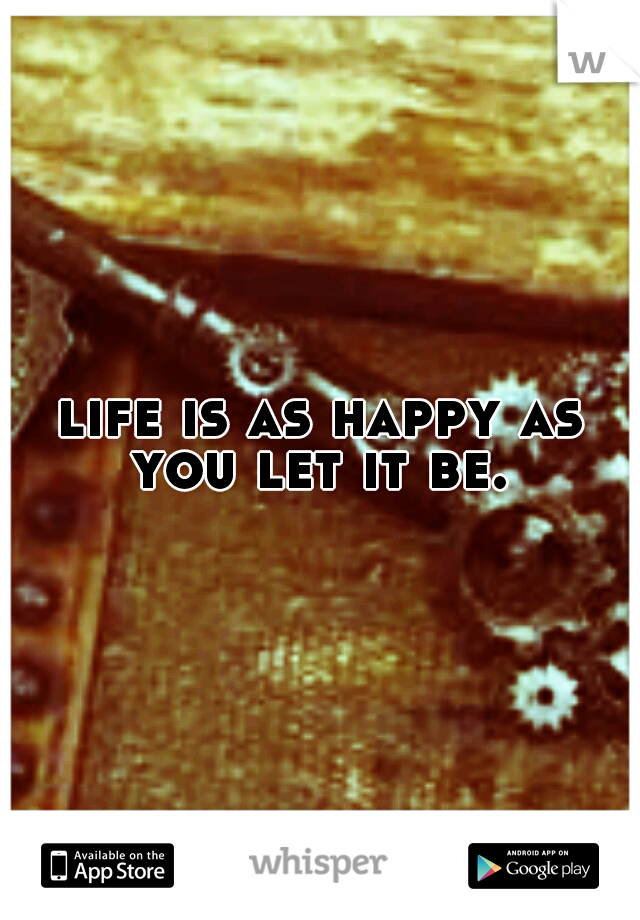 life is as happy as you let it be.