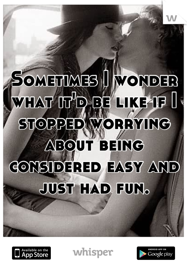 Sometimes I wonder what it'd be like if I stopped worrying about being considered easy and just had fun.