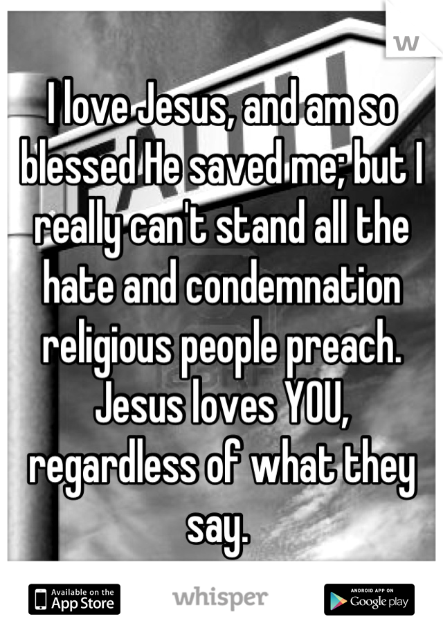 I love Jesus, and am so blessed He saved me; but I really can't stand all the hate and condemnation religious people preach.  Jesus loves YOU, regardless of what they say.