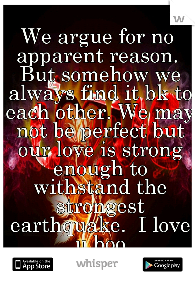 We argue for no apparent reason.  But somehow we always find it bk to each other. We may not be perfect but our love is strong enough to withstand the strongest earthquake.  I love u boo