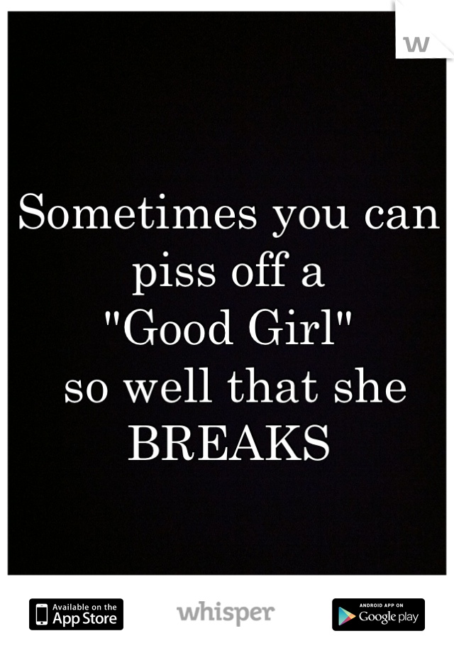"Sometimes you can piss off a  ""Good Girl""  so well that she BREAKS"