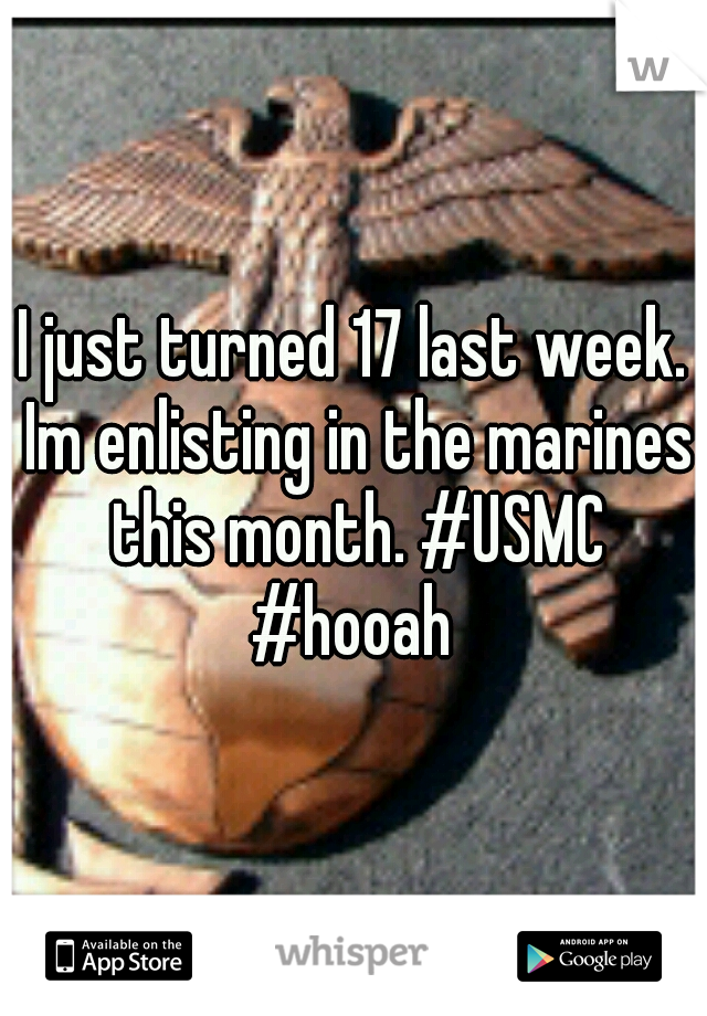 I just turned 17 last week. Im enlisting in the marines this month. #USMC #hooah