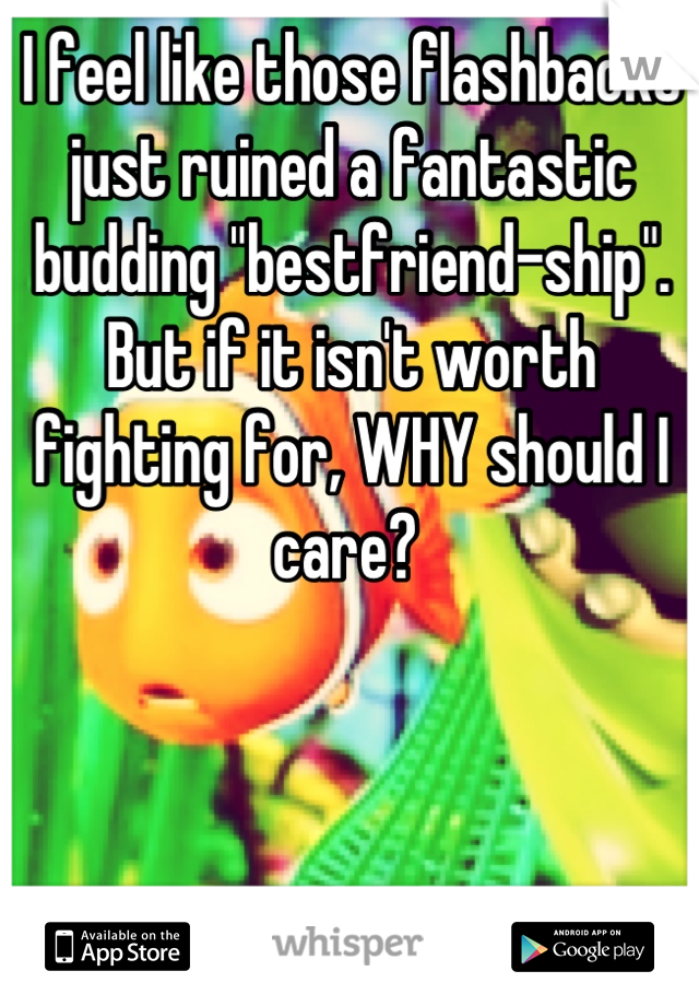 "I feel like those flashbacks just ruined a fantastic budding ""bestfriend-ship"". But if it isn't worth fighting for, WHY should I care?"