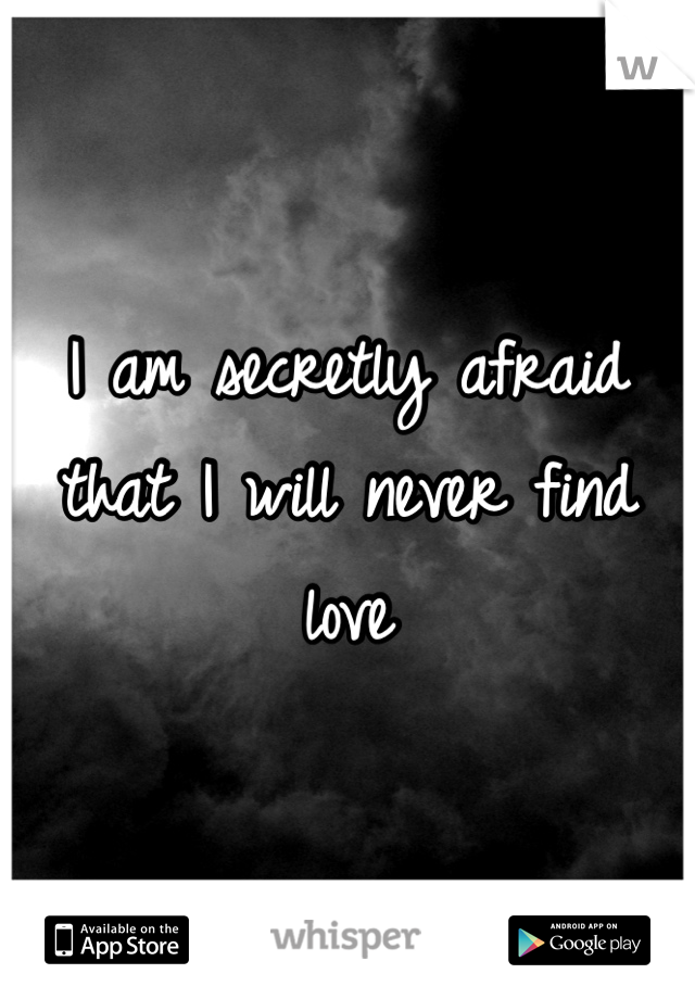 I am secretly afraid that I will never find love
