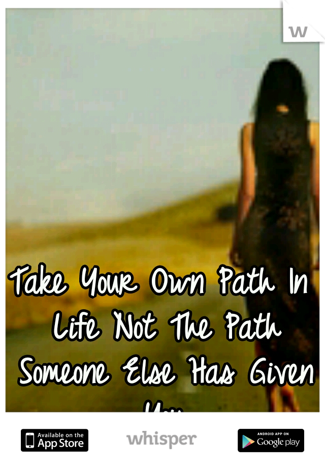 Take Your Own Path In Life Not The Path Someone Else Has Given You.