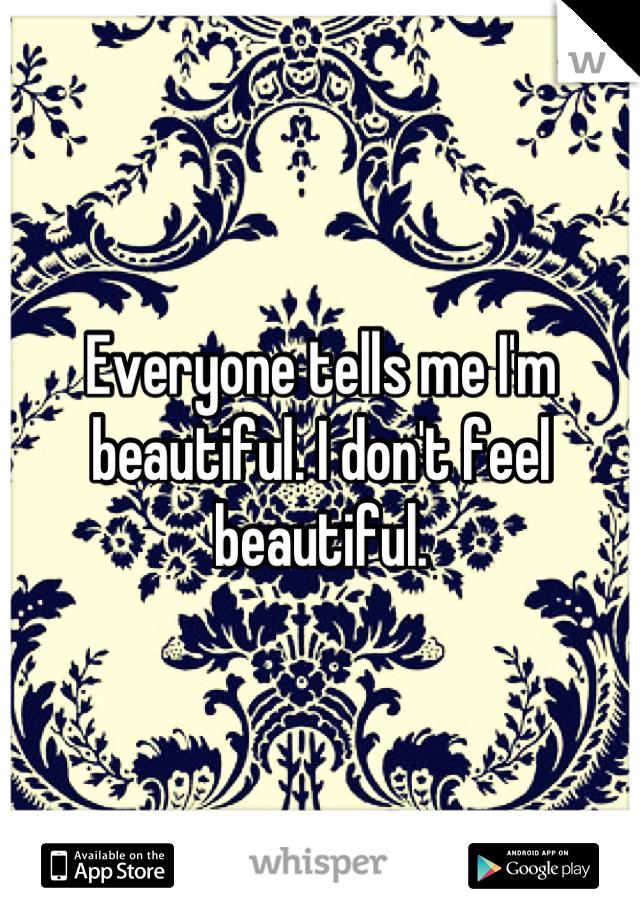Everyone tells me I'm beautiful. I don't feel beautiful.