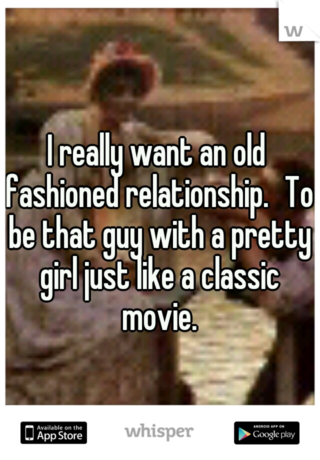 I really want an old fashioned relationship. To be that guy with a pretty girl just like a classic movie.
