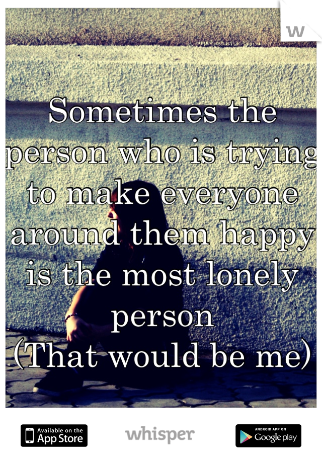 Sometimes the person who is trying to make everyone around them happy is the most lonely person (That would be me)