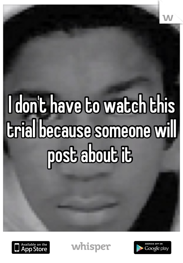 I don't have to watch this trial because someone will post about it