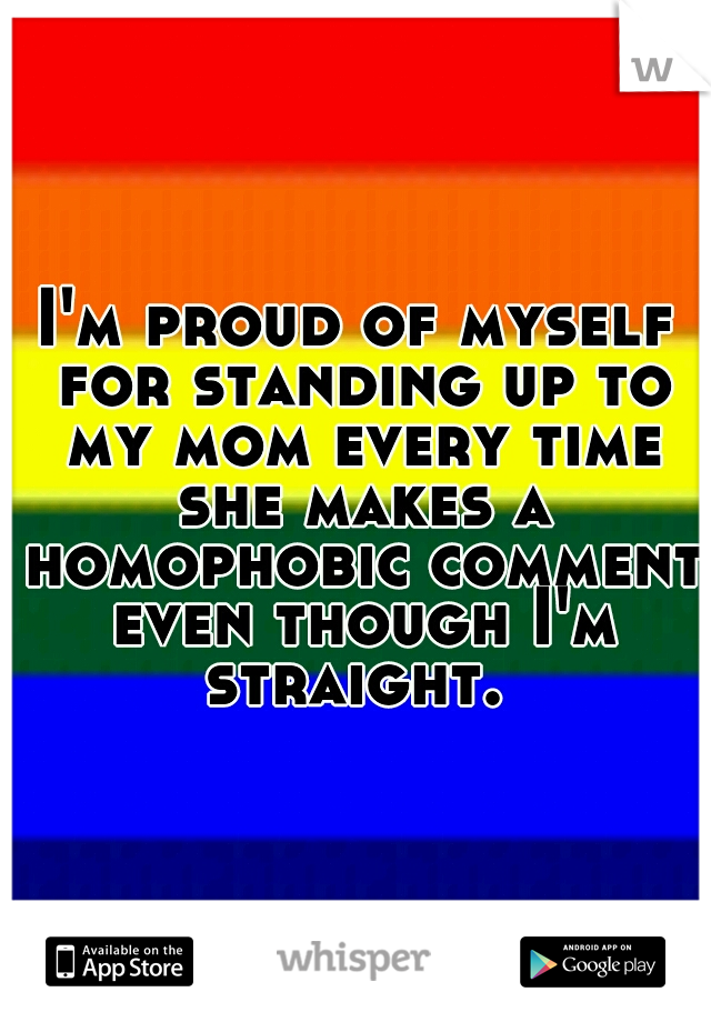 I'm proud of myself for standing up to my mom every time she makes a homophobic comment even though I'm straight.