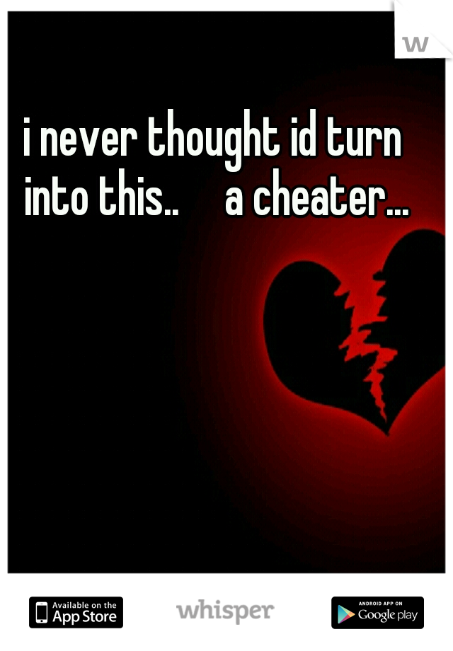 i never thought id turn into this..  a cheater...