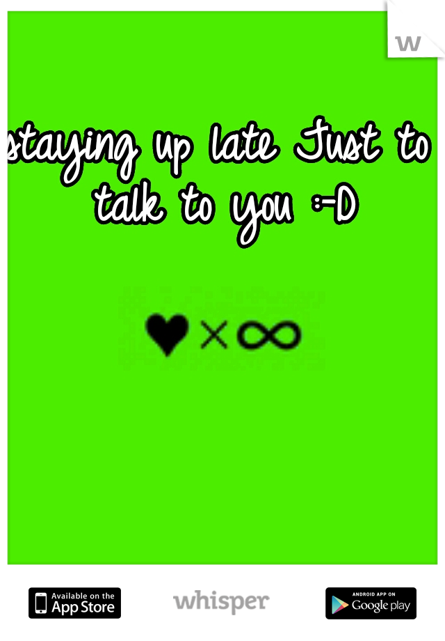 staying up late Just to talk to you :-D