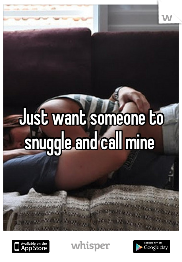 Just want someone to snuggle and call mine