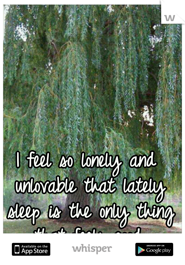 I feel so lonely and unlovable that lately sleep is the only thing that feels good.