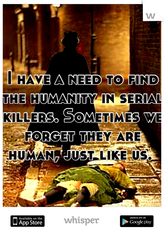 I have a need to find the humanity in serial killers. Sometimes we forget they are human, just like us.