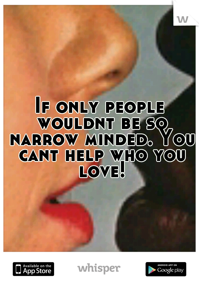 If only people wouldnt be so narrow minded. You cant help who you love!