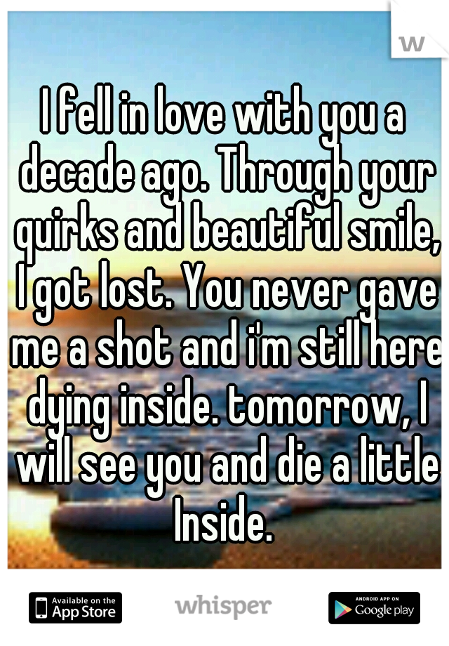 I fell in love with you a decade ago. Through your quirks and beautiful smile, I got lost. You never gave me a shot and i'm still here dying inside. tomorrow, I will see you and die a little Inside.