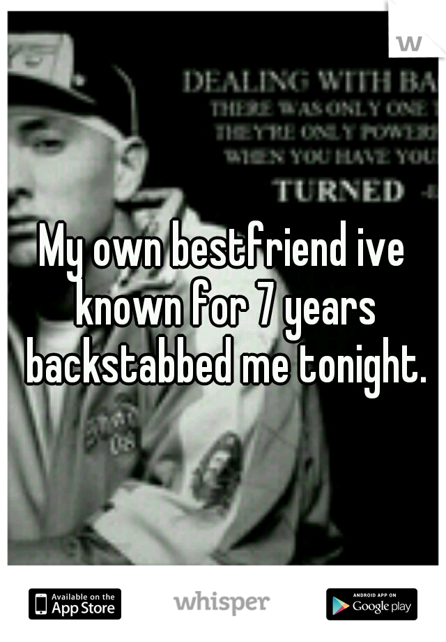 My own bestfriend ive known for 7 years backstabbed me tonight.