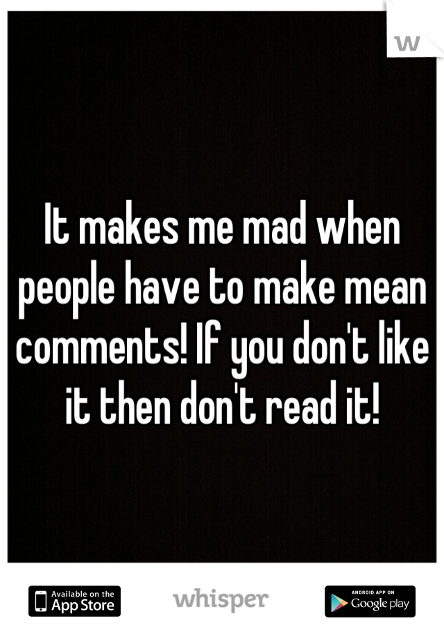 It makes me mad when people have to make mean comments! If you don't like it then don't read it!