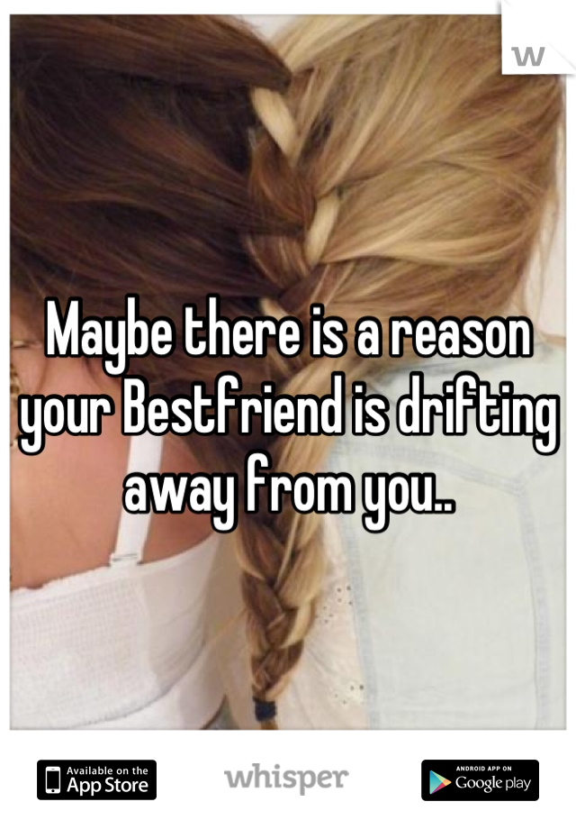 Maybe there is a reason your Bestfriend is drifting away from you..