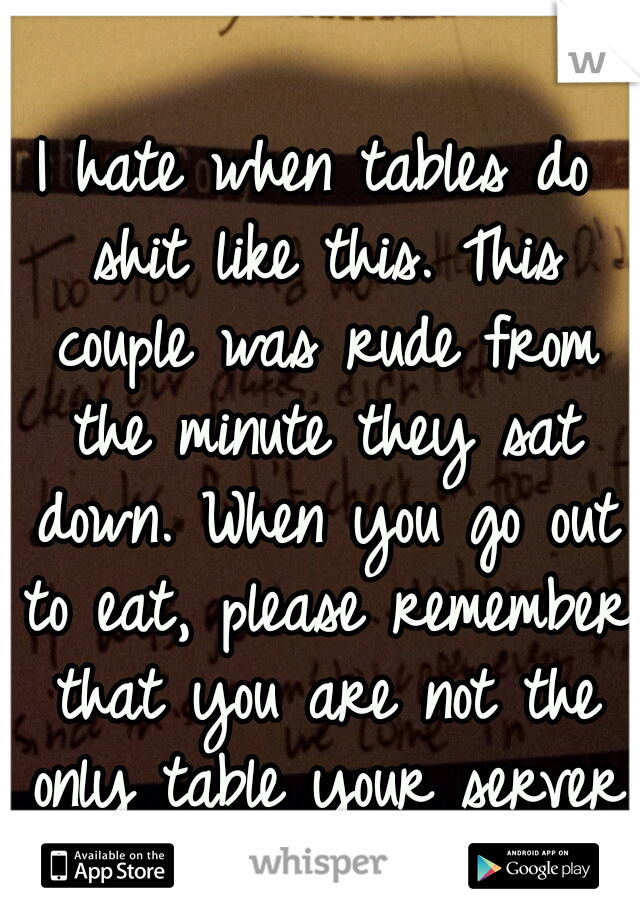 I hate when tables do shit like this. This couple was rude from the minute they sat down. When you go out to eat, please remember that you are not the only table your server has.