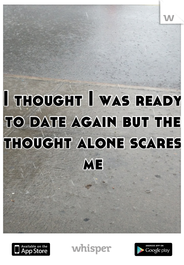 I thought I was ready to date again but the thought alone scares me
